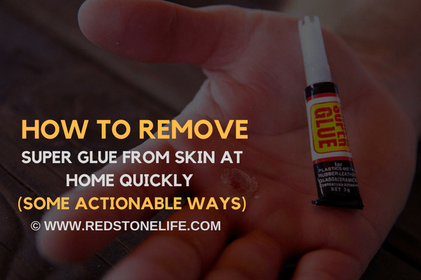 How to Remove Super Glue from Skin at Home Quickly (Some actionable ways) - redstonelife.com