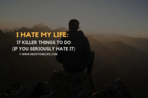 I Hate My Life: 17 KILLER Things To Do (if you seriously hate it) - Redstonelife.com