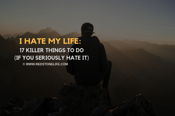 I Hate My Life: 17 KILLER Things To Do (if you seriously hate it)