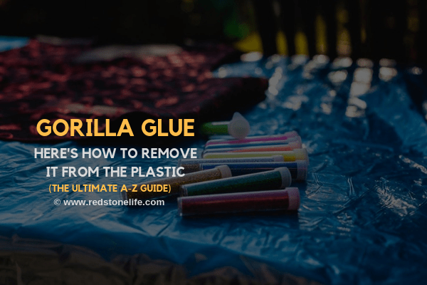 How to Remove Gorilla Glue from Plastic - (The Ultimate A-Z GUIDE) - redstonelife.com