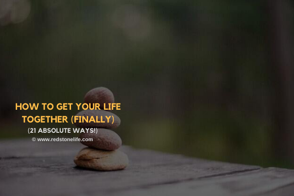 How to Get Your Life Together (Finally): 21 Absolute Ways!