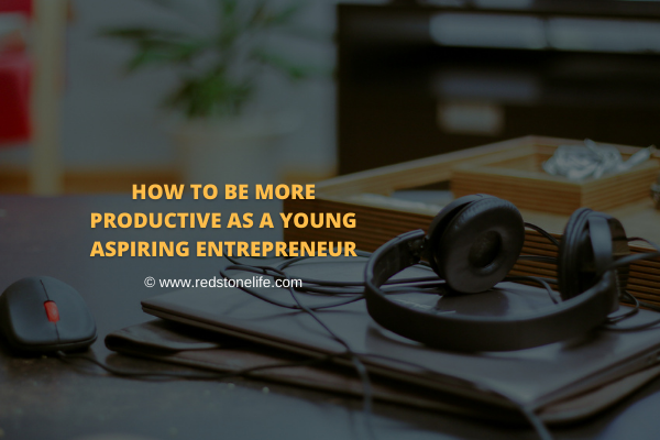 How to be More Productive as a Young Aspiring Entrepreneur