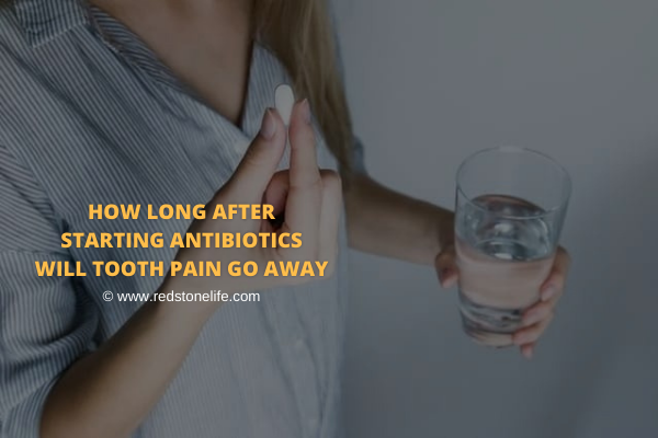 How Long After Starting Antibiotics Will Tooth Pain Go Away