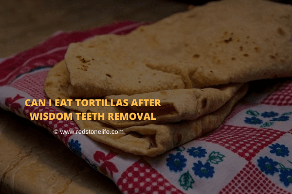 Can I Eat Tortillas After Wisdom Teeth Removal? – Let's find!