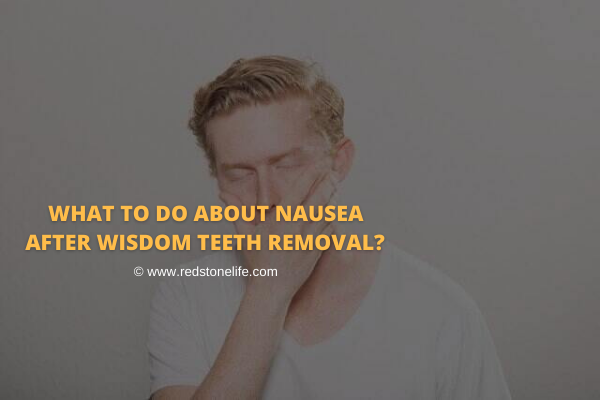 What To Do About Nausea After Wisdom Teeth Removal? - Find Out! - Redstonelife.com